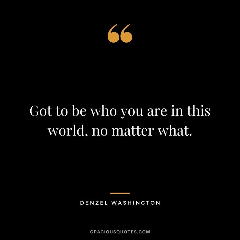 Got to be who you are in this world, no matter what.