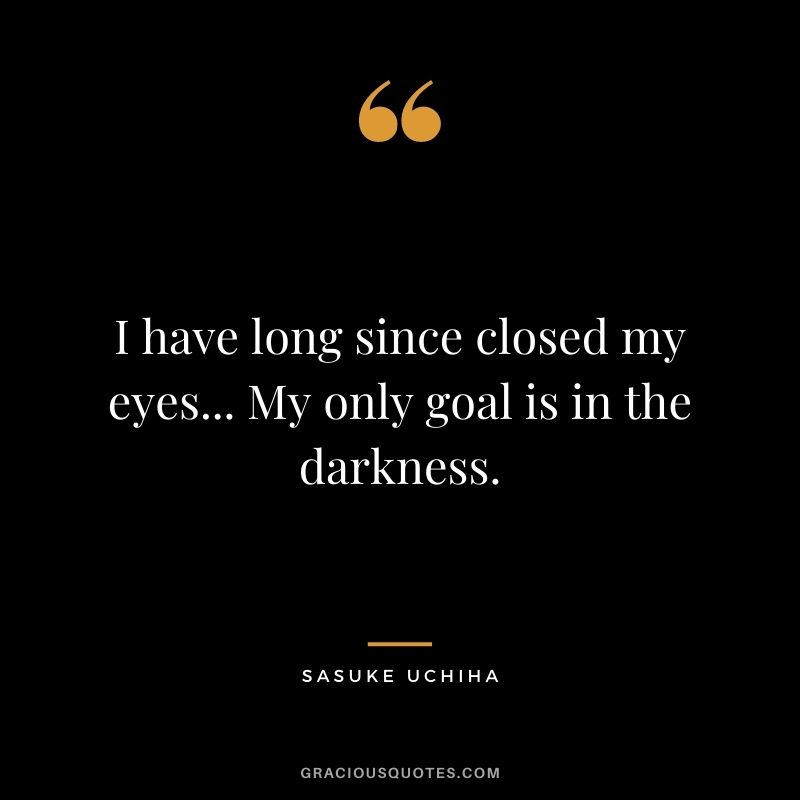 I have long since closed my eyes... My only goal is in the darkness.