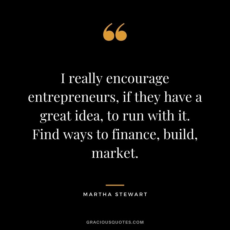 I really encourage entrepreneurs, if they have a great idea, to run with it. Find ways to finance, build, market.