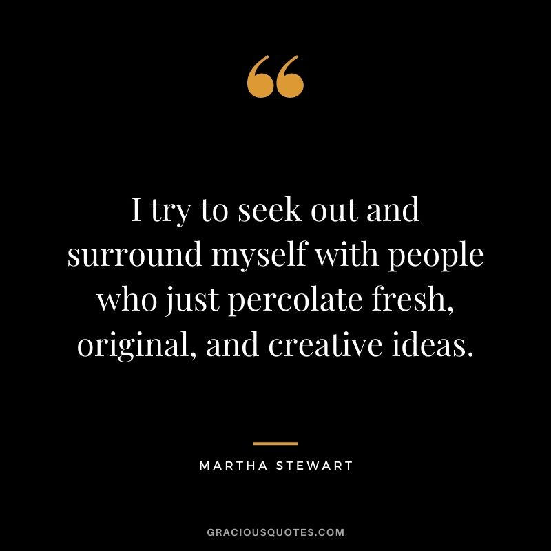 I try to seek out and surround myself with people who just percolate fresh, original, and creative ideas.