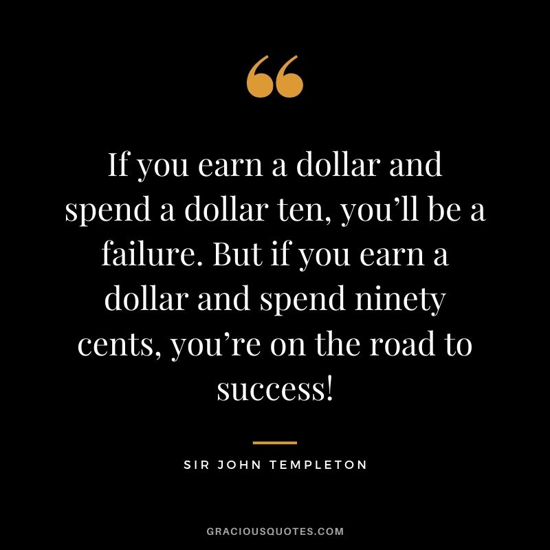 If you earn a dollar and spend a dollar ten, you'll be a failure. But if you earn a dollar and spend ninety cents, you're on the road to success!