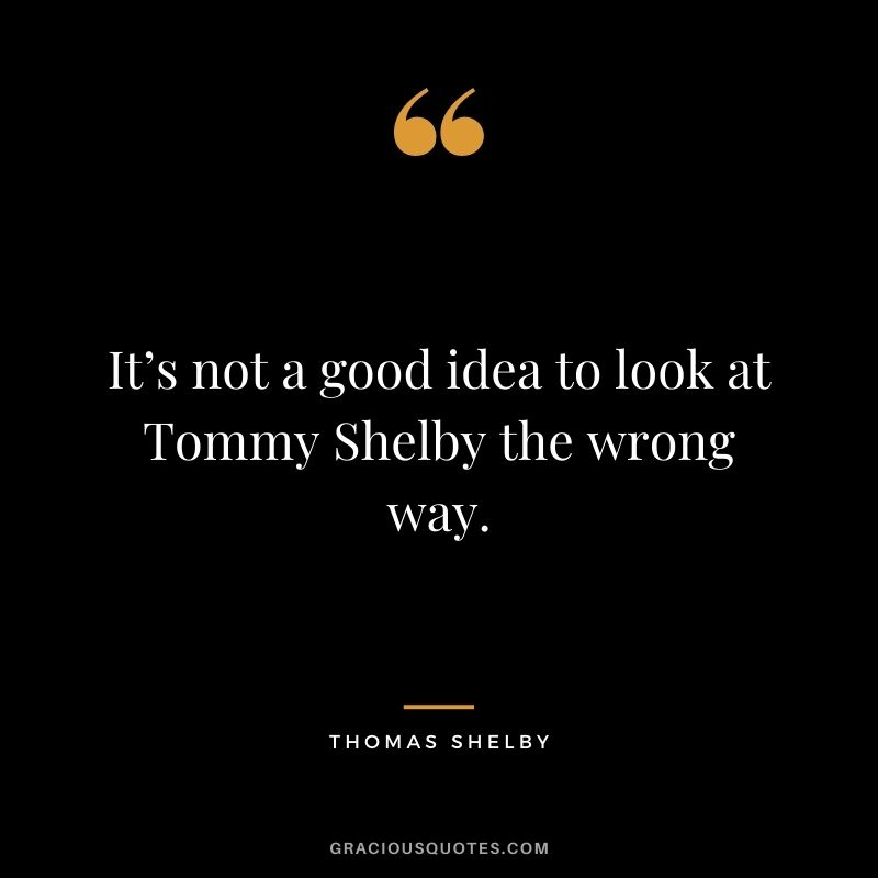 It's not a good idea to look at Tommy Shelby the wrong way.