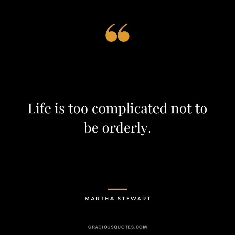 Life is too complicated not to be orderly.