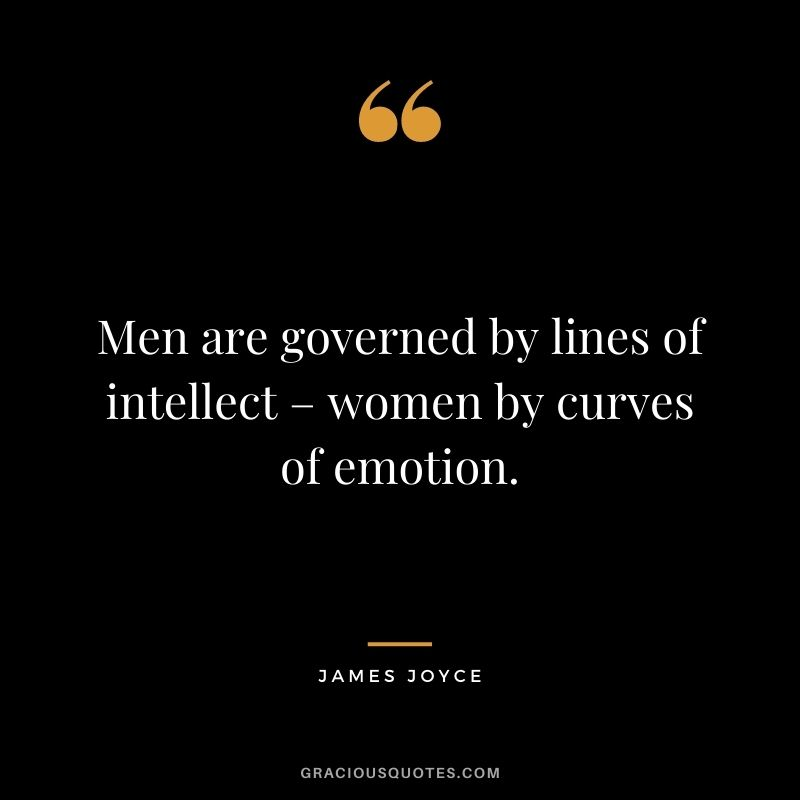 Men are governed by lines of intellect – women by curves of emotion.