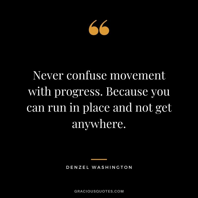 Never confuse movement with progress. Because you can run in place and not get anywhere.