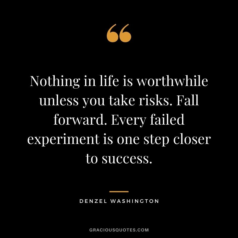 Nothing in life is worthwhile unless you take risks. Fall forward. Every failed experiment is one step closer to success.