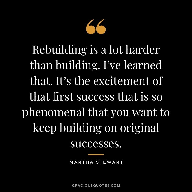 Rebuilding is a lot harder than building. I've learned that. It's the excitement of that first success that is so phenomenal that you want to keep building on original successes.