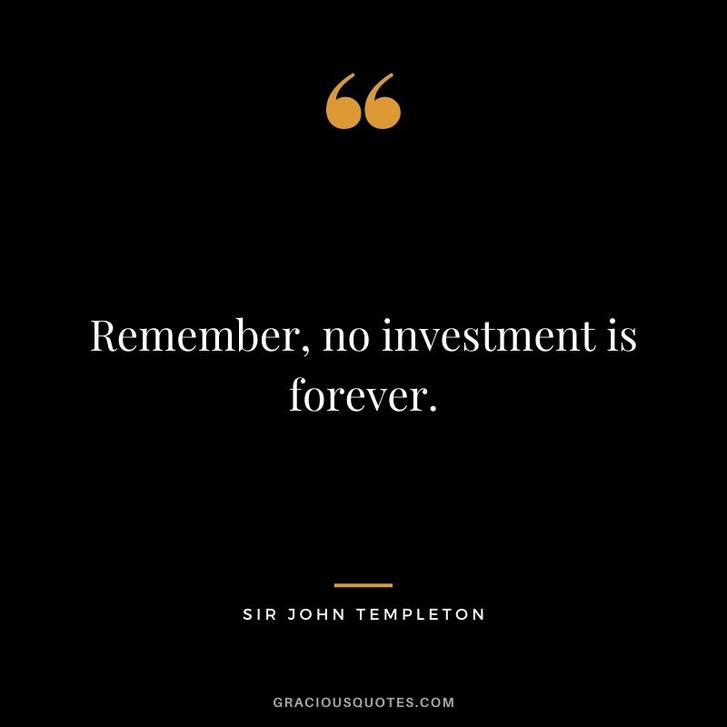 Remember, no investment is forever.