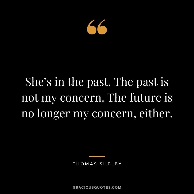 She's in the past. The past is not my concern. The future is no longer my concern, either.