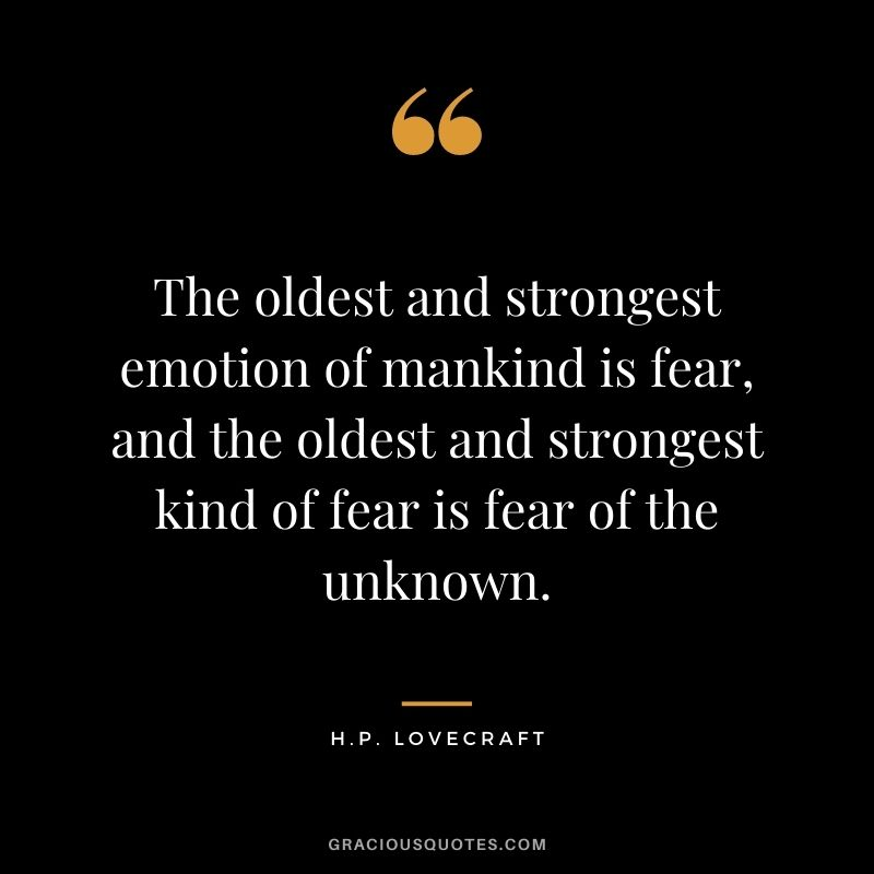 The oldest and strongest emotion of mankind is fear, and the oldest and strongest kind of fear is fear of the unknown.