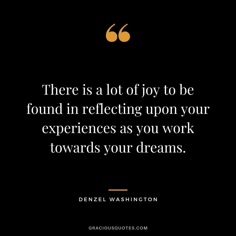 There is a lot of joy to be found in reflecting upon your experiences as you work towards your dreams.
