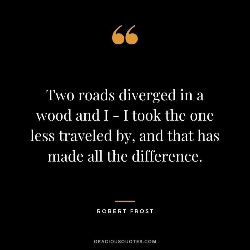 Two roads diverged in a wood and I - I took the one less traveled by, and that has made all the difference.