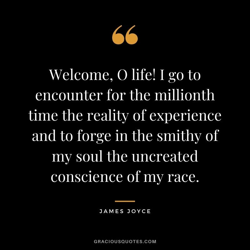 Welcome, O life! I go to encounter for the millionth time the reality of experience and to forge in the smithy of my soul the uncreated conscience of my race.
