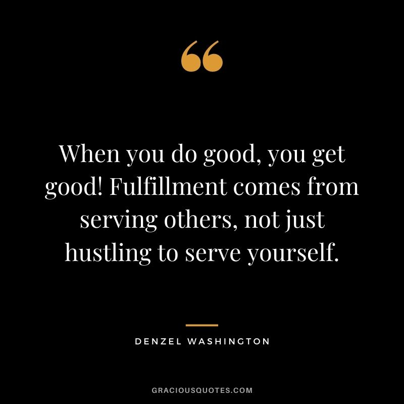 When you do good, you get good! Fulfillment comes from serving others, not just hustling to serve yourself.
