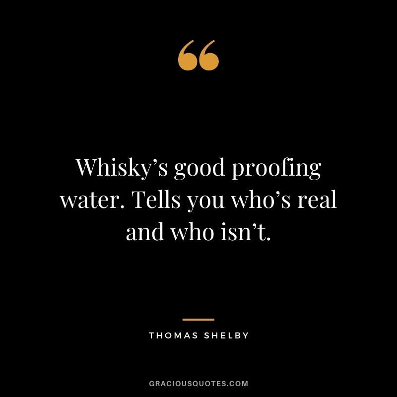 Whisky's good proofing water. Tells you who's real and who isn't.