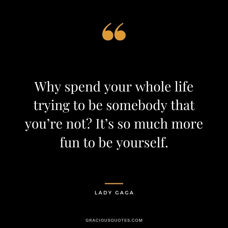 Why spend your whole life trying to be somebody that you're not It's so much more fun to be yourself.