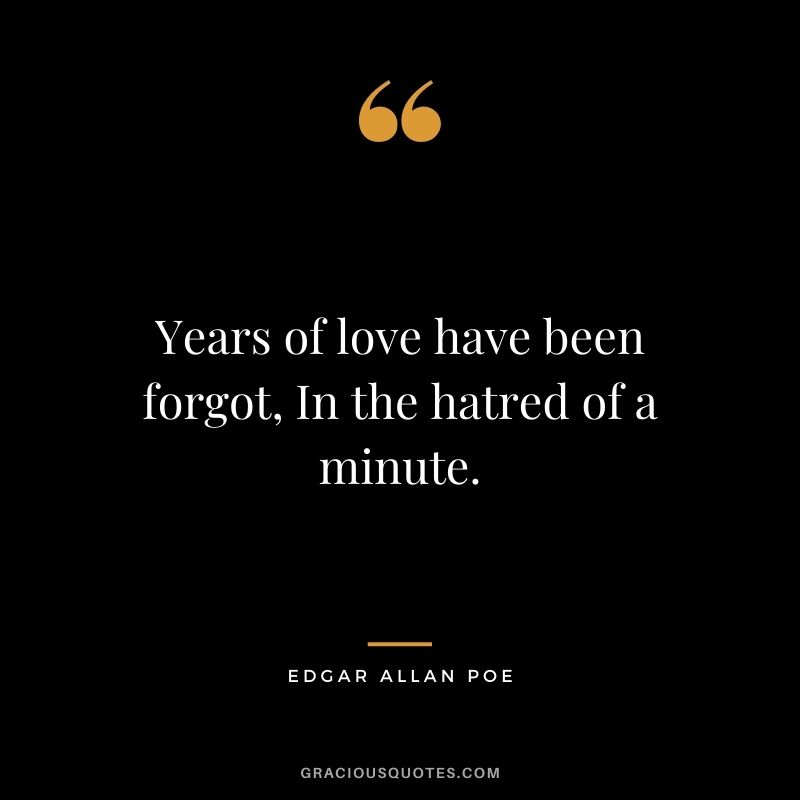 Years of love have been forgot, In the hatred of a minute.