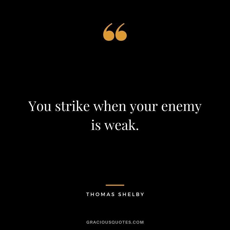 You strike when your enemy is weak.