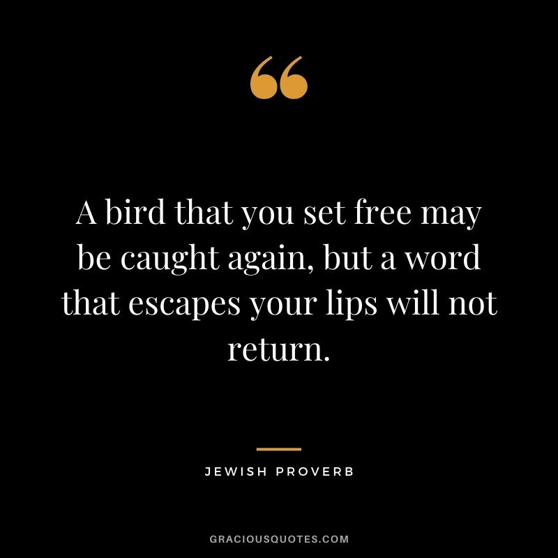 A bird that you set free may be caught again, but a word that escapes your lips will not return.