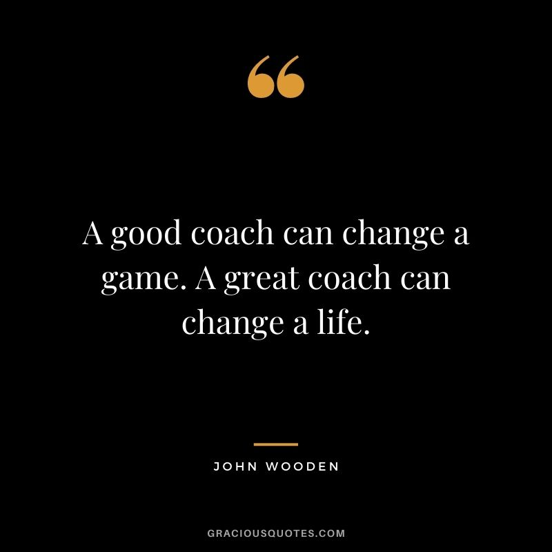 A good coach can change a game. A great coach can change a life. – John Wooden