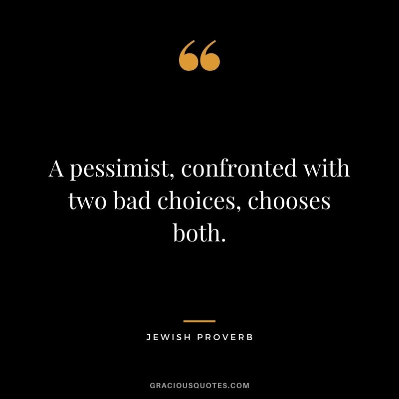 A pessimist, confronted with two bad choices, chooses both.