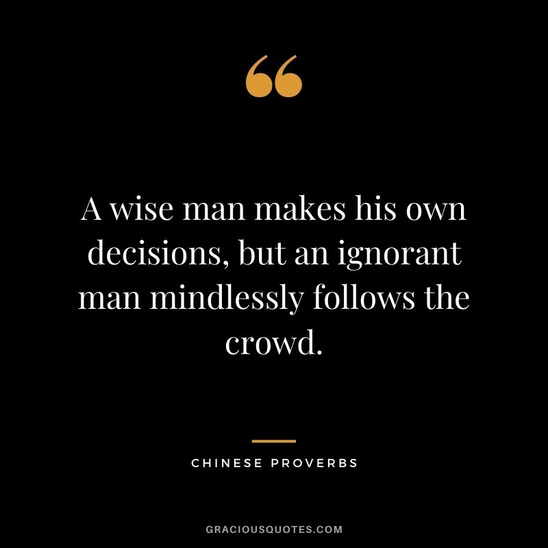 A wise man makes his own decisions, but an ignorant man mindlessly follows the crowd.