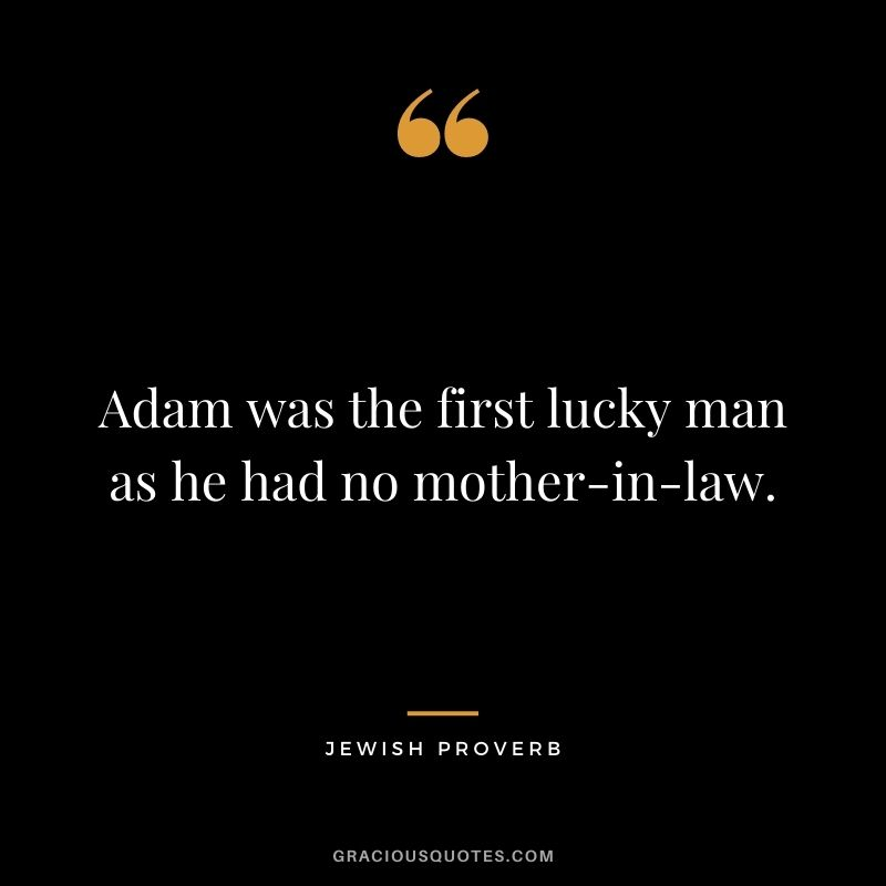 Adam was the first lucky man as he had no mother-in-law.