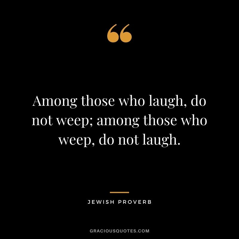 Among those who laugh, do not weep; among those who weep, do not laugh.