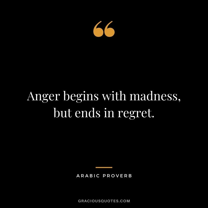 Anger begins with madness, but ends in regret.
