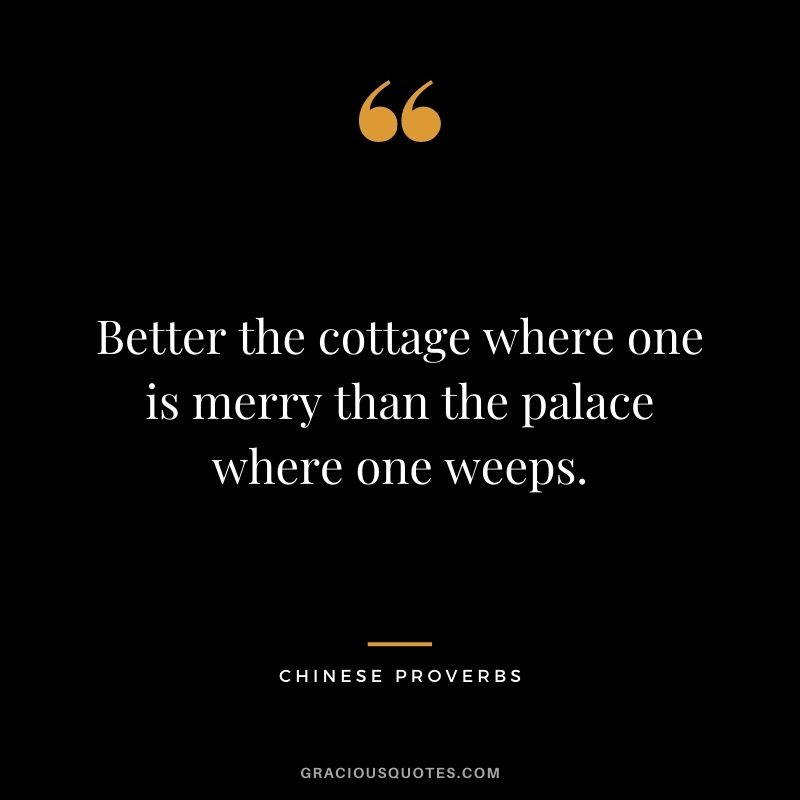 Better the cottage where one is merry than the palace where one weeps.