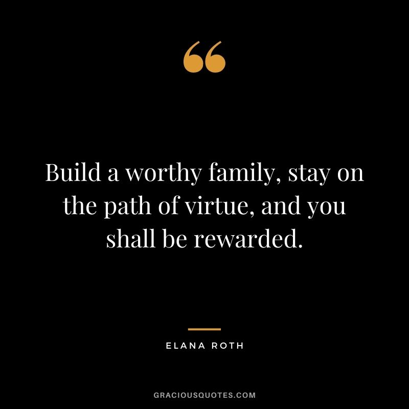 Build a worthy family, stay on the path of virtue, and you shall be rewarded. – Elana Roth