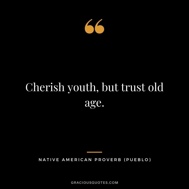 Cherish youth, but trust old age. – Pueblo
