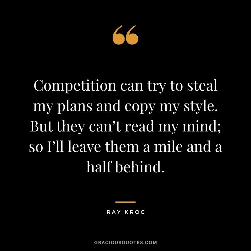 Competition can try to steal my plans and copy my style. But they can't read my mind; so I'll leave them a mile and a half behind. - Ray Kroc
