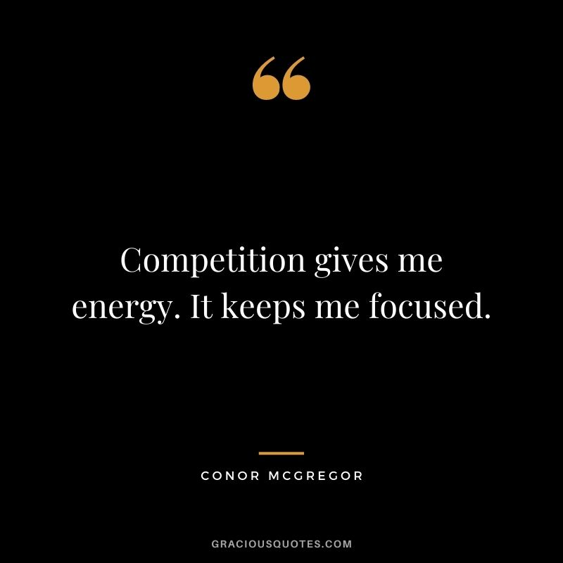 Competition gives me energy. It keeps me focused. - Conor McGregor
