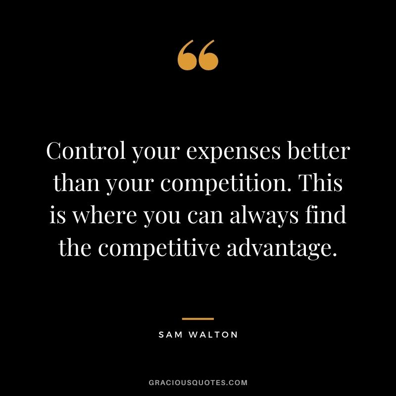 Control your expenses better than your competition. This is where you can always find the competitive advantage. - Sam Walton