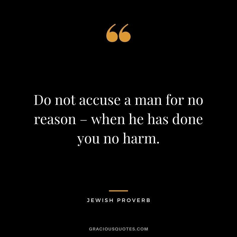 Do not accuse a man for no reason – when he has done you no harm.