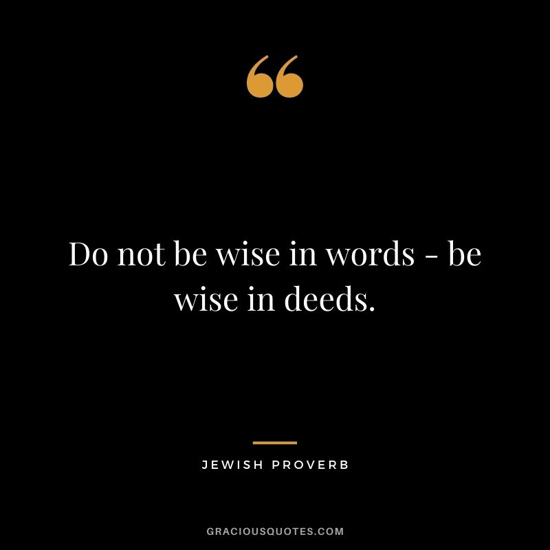 Do not be wise in words - be wise in deeds.