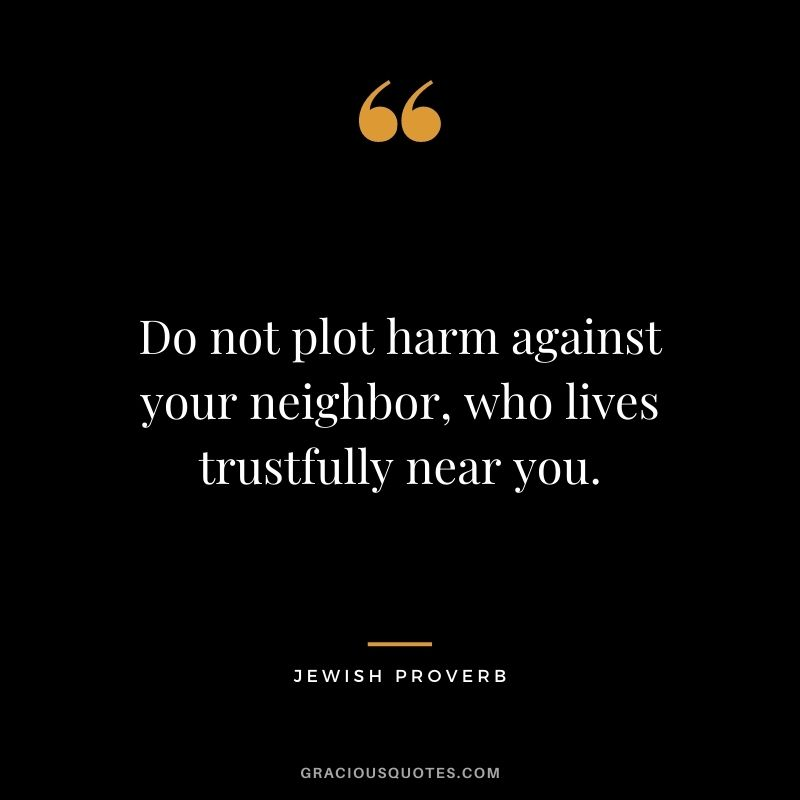 Do not plot harm against your neighbor, who lives trustfully near you.