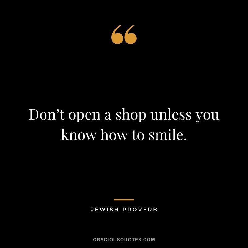 Don't open a shop unless you know how to smile.