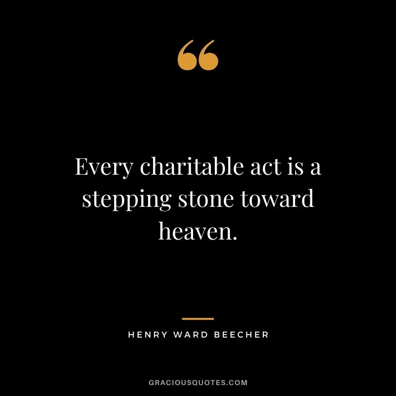 Every charitable act is a stepping stone toward heaven. - Henry Ward Beecher