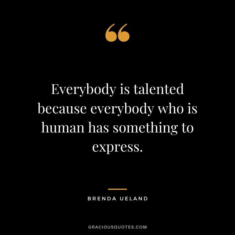 Everybody is talented because everybody who is human has something to express. ― Brenda Ueland