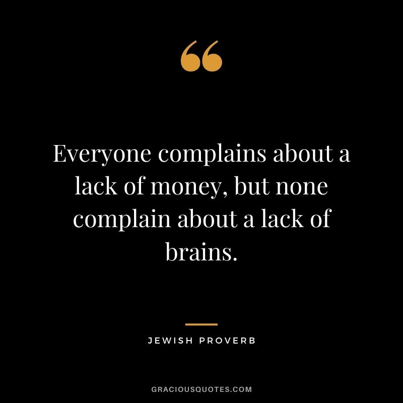 Everyone complains about a lack of money, but none complain about a lack of brains.