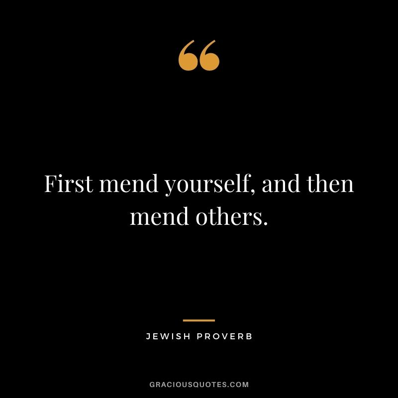 First mend yourself, and then mend others.