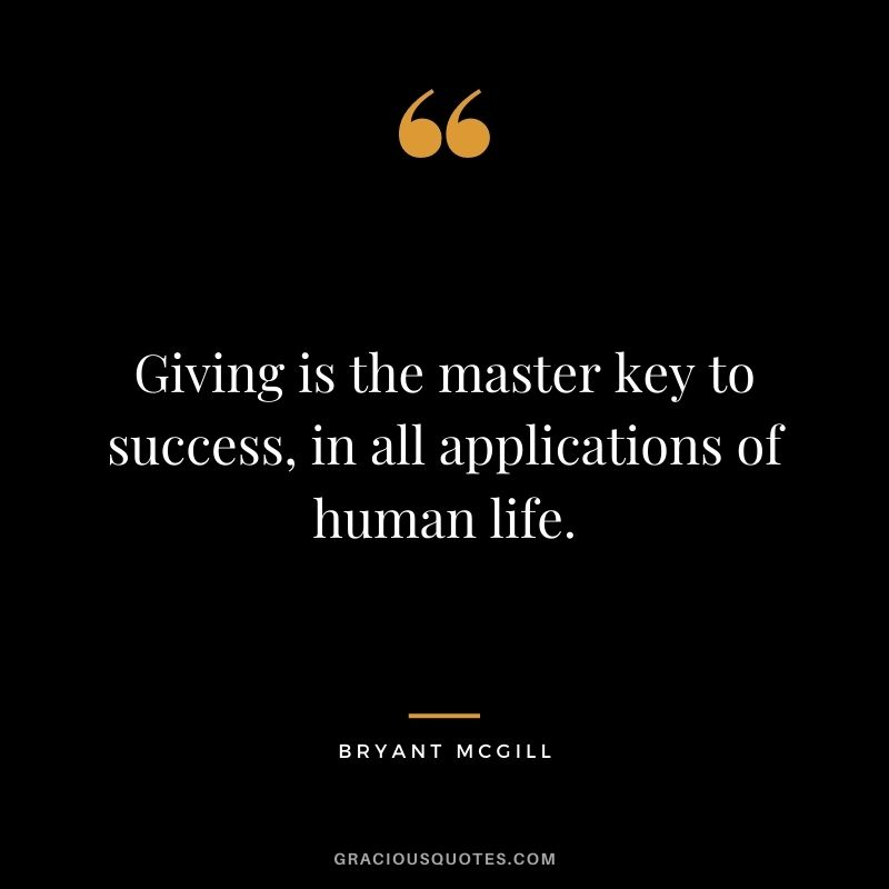 Giving is the master key to success, in all applications of human life. - Bryant McGill
