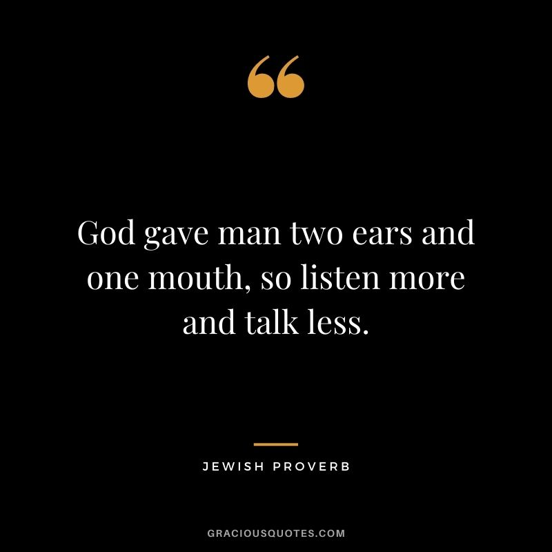 God gave man two ears and one mouth, so listen more and talk less.