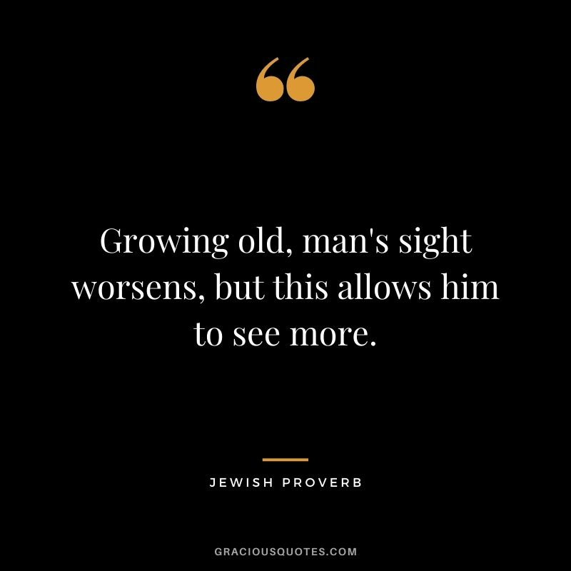 Growing old, man's sight worsens, but this allows him to see more.