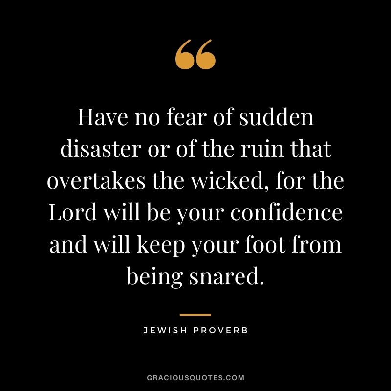 Have no fear of sudden disaster or of the ruin that overtakes the wicked, for the Lord will be your confidence and will keep your foot from being snared.