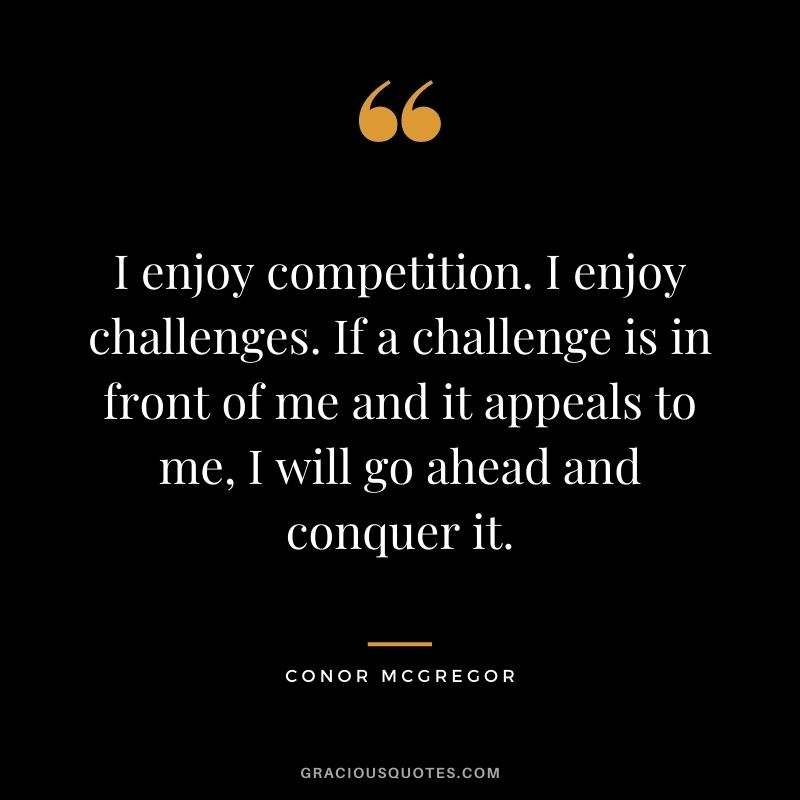 I enjoy competition. I enjoy challenges. If a challenge is in front of me and it appeals to me, I will go ahead and conquer it. - Conor McGregor