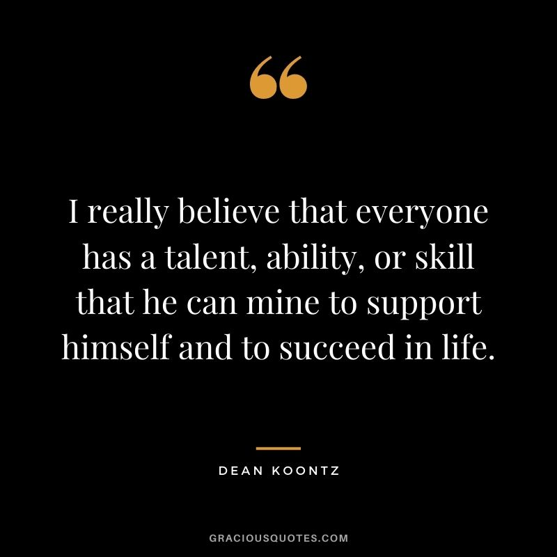 I really believe that everyone has a talent, ability, or skill that he can mine to support himself and to succeed in life. - Dean Koontz