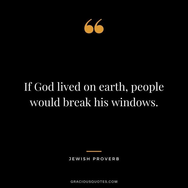 If God lived on earth, people would break his windows.